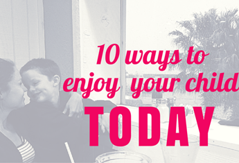 10 Ways to Enjoy Your Child Today